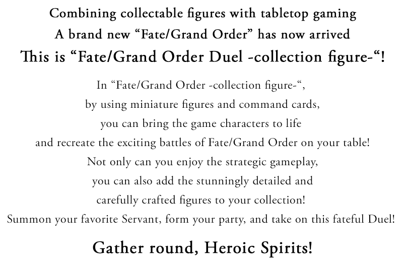 Combining collectable figures with tabletop gaming A brand new [Fate/Grand Order] has now arrived. This is Fate/Grand Order Duel -collection figure-! In Fate/Grand Order -collection figure-, by using miniature figures and command cards, you can bring the game characters to life and recreate the exciting battles of Fate/Grand Order on your table! Not only can you enjoy the strategic gameplay, you can also add the stunningly detailed and carefully crafted figures to your collection!  Summon your favorite Servant, form your party, and take on this fateful Duel! Gather round, Heroic Spirits!